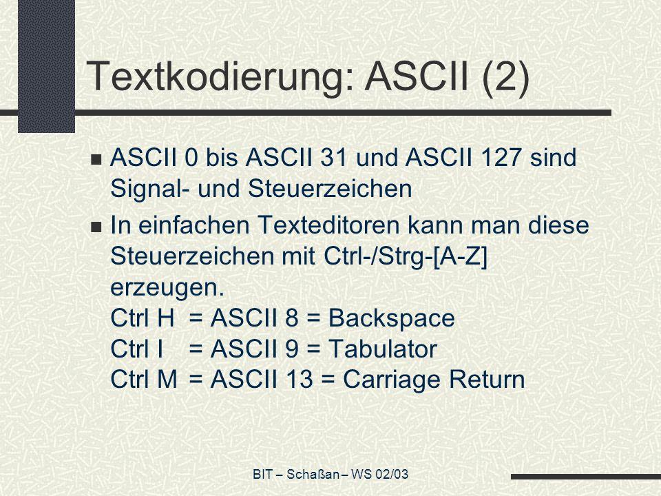 BIT – Schaßan – WS 02/03 Textkodierung: ASCII (2) ASCII 0 bis ASCII 31 und ASCII 127 sind Signal- und Steuerzeichen In einfachen Texteditoren kann man diese Steuerzeichen mit Ctrl-/Strg-[A-Z] erzeugen.