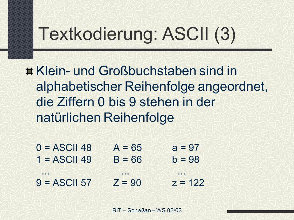 BIT – Schaßan – WS 02/03 Textkodierung: ASCII (3) Klein- und Großbuchstaben sind in alphabetischer Reihenfolge angeordnet, die Ziffern 0 bis 9 stehen in der natürlichen Reihenfolge 0 = ASCII 48A = 65a = 97 1 = ASCII 49B = 66b = 98.........