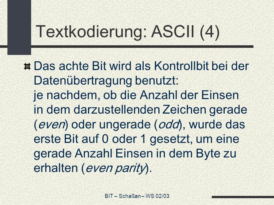 BIT – Schaßan – WS 02/03 Textkodierung: ASCII (4) Das achte Bit wird als Kontrollbit bei der Datenübertragung benutzt: je nachdem, ob die Anzahl der Einsen in dem darzustellenden Zeichen gerade (even) oder ungerade (odd), wurde das erste Bit auf 0 oder 1 gesetzt, um eine gerade Anzahl Einsen in dem Byte zu erhalten (even parity).