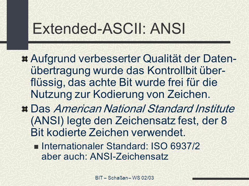 BIT – Schaßan – WS 02/03 Extended-ASCII: ANSI Aufgrund verbesserter Qualität der Daten- übertragung wurde das Kontrollbit über- flüssig, das achte Bit wurde frei für die Nutzung zur Kodierung von Zeichen.