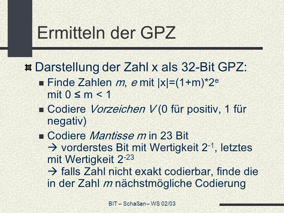 BIT – Schaßan – WS 02/03 Ermitteln der GPZ Darstellung der Zahl x als 32-Bit GPZ: Finde Zahlen m, e mit |x|=(1+m)*2 e mit 0 m < 1 Codiere Vorzeichen V (0 für positiv, 1 für negativ) Codiere Mantisse m in 23 Bit vorderstes Bit mit Wertigkeit 2 -1, letztes mit Wertigkeit 2 -23 falls Zahl nicht exakt codierbar, finde die in der Zahl m nächstmögliche Codierung