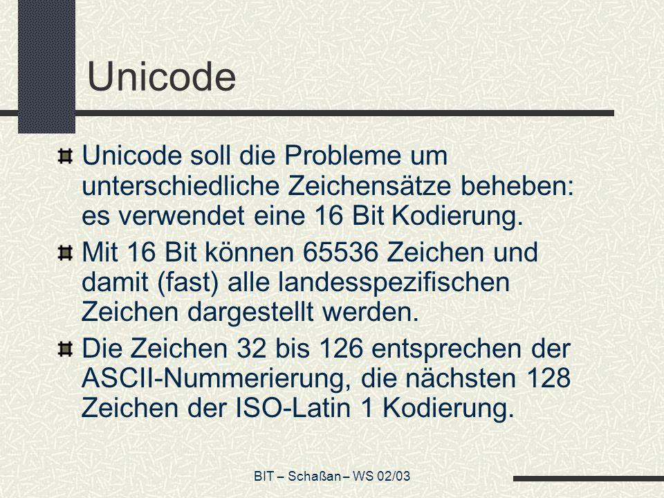 BIT – Schaßan – WS 02/03 Unicode Unicode soll die Probleme um unterschiedliche Zeichensätze beheben: es verwendet eine 16 Bit Kodierung.