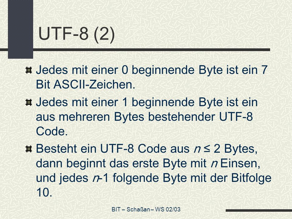 BIT – Schaßan – WS 02/03 UTF-8 (2) Jedes mit einer 0 beginnende Byte ist ein 7 Bit ASCII-Zeichen.
