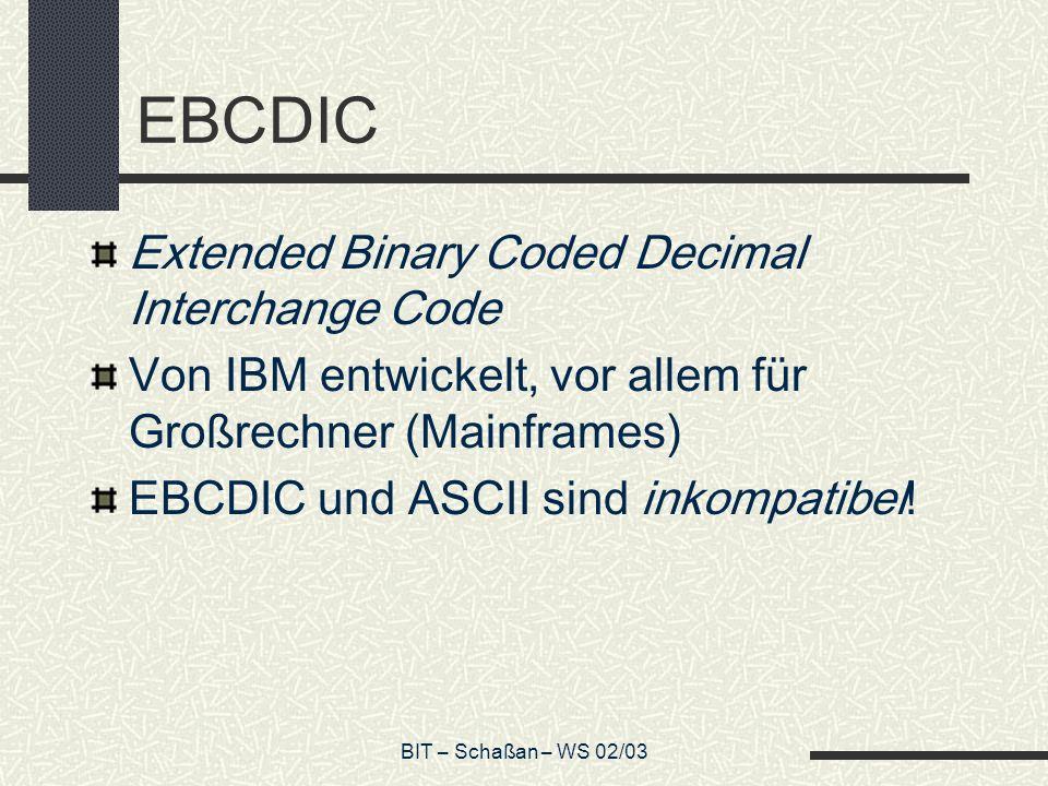 BIT – Schaßan – WS 02/03 EBCDIC Extended Binary Coded Decimal Interchange Code Von IBM entwickelt, vor allem für Großrechner (Mainframes) EBCDIC und ASCII sind inkompatibel!