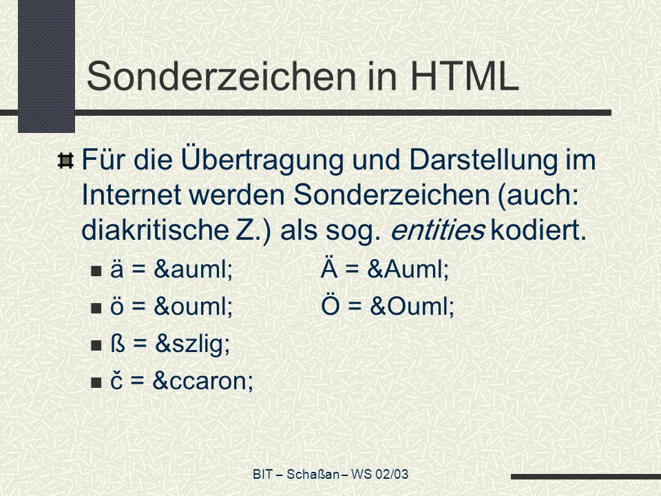 BIT – Schaßan – WS 02/03 Sonderzeichen in HTML Für die Übertragung und Darstellung im Internet werden Sonderzeichen (auch: diakritische Z.) als sog.