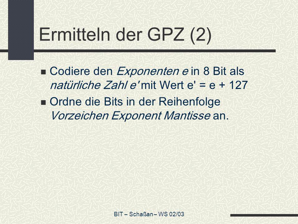 BIT – Schaßan – WS 02/03 Ermitteln der GPZ (2) Codiere den Exponenten e in 8 Bit als natürliche Zahl e mit Wert e = e + 127 Ordne die Bits in der Reihenfolge Vorzeichen Exponent Mantisse an.