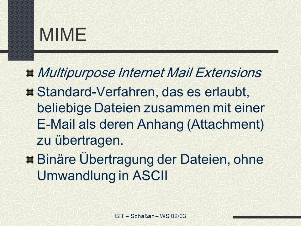 BIT – Schaßan – WS 02/03 MIME Multipurpose Internet Mail Extensions Standard-Verfahren, das es erlaubt, beliebige Dateien zusammen mit einer E-Mail als deren Anhang (Attachment) zu übertragen.