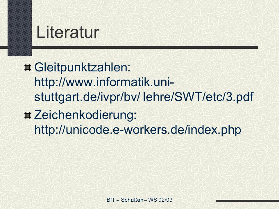 BIT – Schaßan – WS 02/03 Literatur Gleitpunktzahlen: http://www.informatik.uni- stuttgart.de/ivpr/bv/ lehre/SWT/etc/3.pdf Zeichenkodierung: http://unicode.e-workers.de/index.php