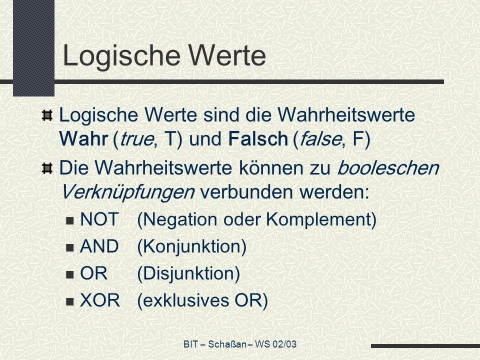 BIT – Schaßan – WS 02/03 Logische Werte Logische Werte sind die Wahrheitswerte Wahr (true, T) und Falsch (false, F) Die Wahrheitswerte können zu booleschen Verknüpfungen verbunden werden: NOT(Negation oder Komplement) AND(Konjunktion) OR(Disjunktion) XOR(exklusives OR)