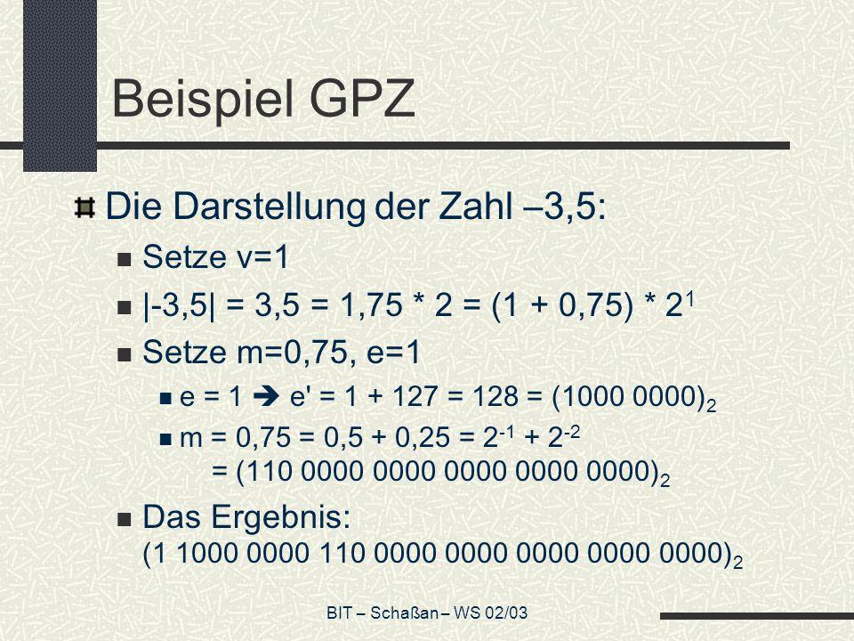 BIT – Schaßan – WS 02/03 Beispiel GPZ Die Darstellung der Zahl –3,5: Setze v=1 |-3,5| = 3,5 = 1,75 * 2 = (1 + 0,75) * 2 1 Setze m=0,75, e=1 e = 1 e = 1 + 127 = 128 = (1000 0000) 2 m = 0,75 = 0,5 + 0,25 = 2 -1 + 2 -2 = (110 0000 0000 0000 0000 0000) 2 Das Ergebnis: (1 1000 0000 110 0000 0000 0000 0000 0000) 2
