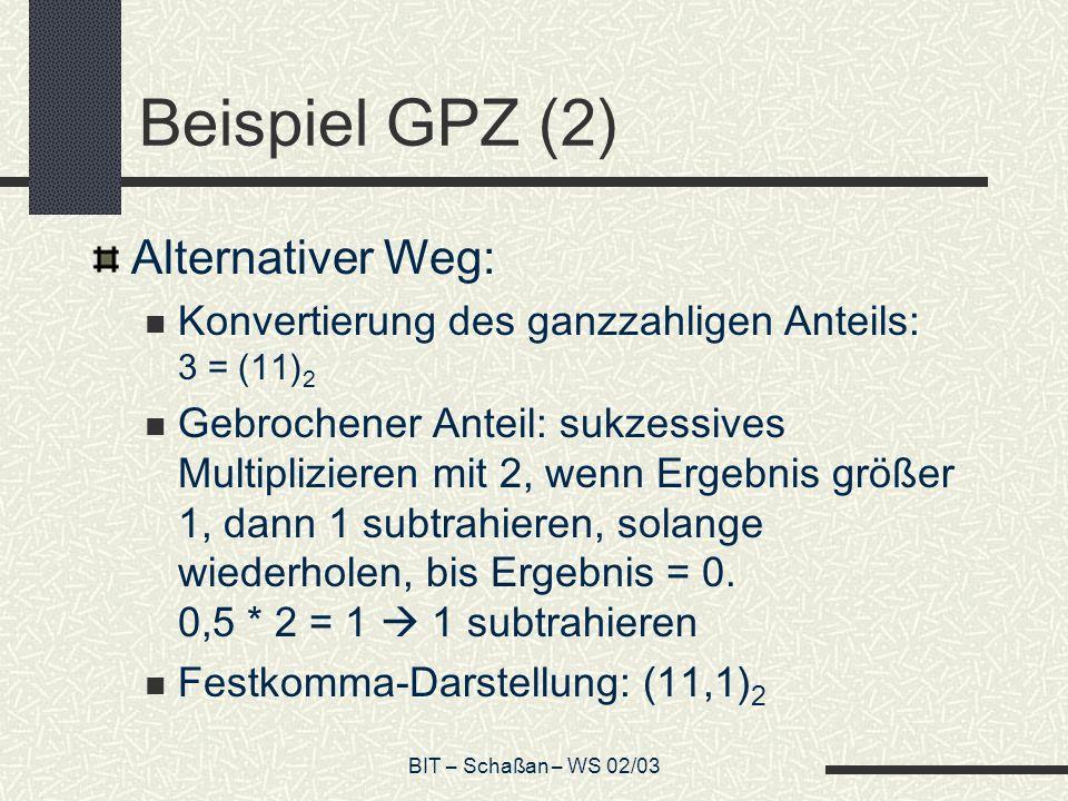 BIT – Schaßan – WS 02/03 Beispiel GPZ (2) Alternativer Weg: Konvertierung des ganzzahligen Anteils: 3 = (11) 2 Gebrochener Anteil: sukzessives Multiplizieren mit 2, wenn Ergebnis größer 1, dann 1 subtrahieren, solange wiederholen, bis Ergebnis = 0.
