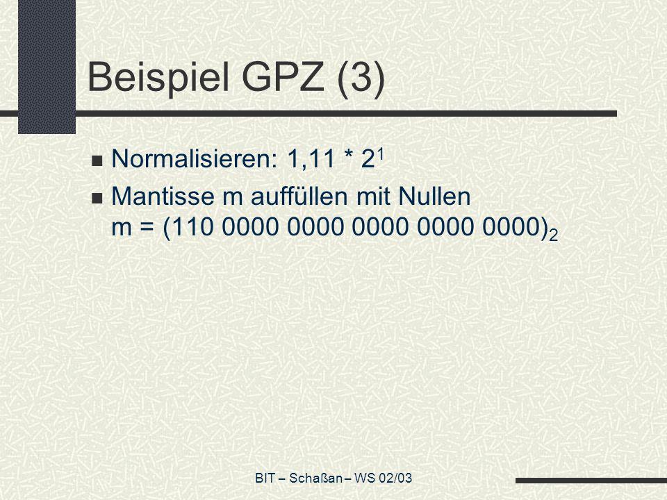 BIT – Schaßan – WS 02/03 Beispiel GPZ (3) Normalisieren: 1,11 * 2 1 Mantisse m auffüllen mit Nullen m = (110 0000 0000 0000 0000 0000) 2