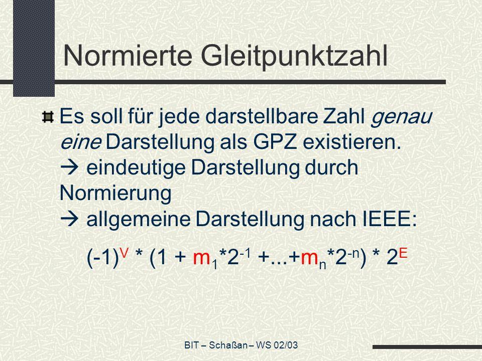 BIT – Schaßan – WS 02/03 Normierte Gleitpunktzahl Es soll für jede darstellbare Zahl genau eine Darstellung als GPZ existieren.