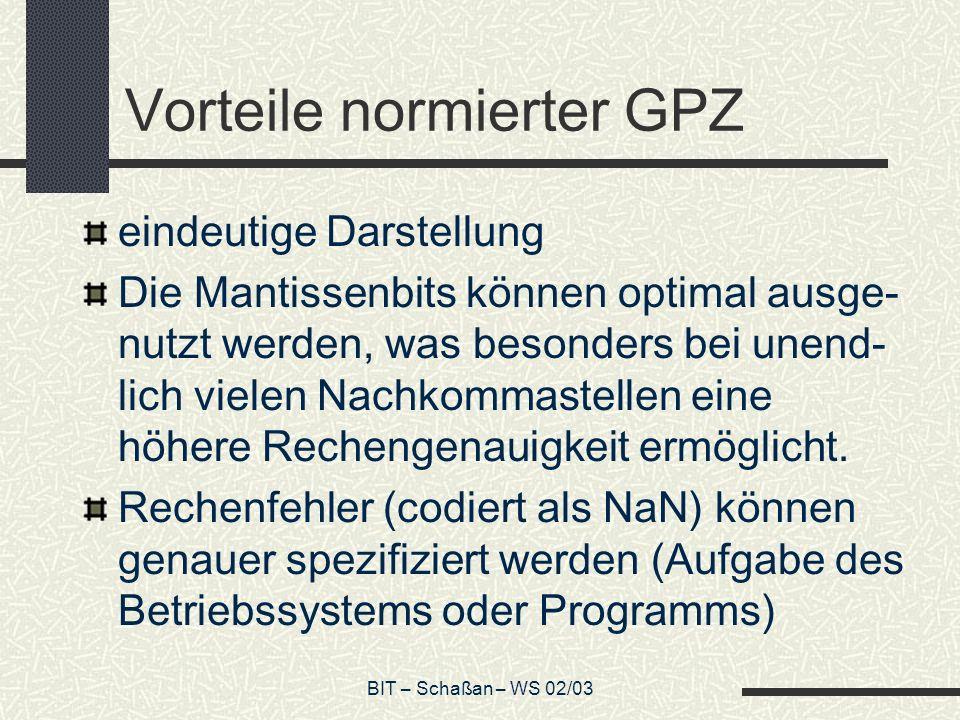 BIT – Schaßan – WS 02/03 Vorteile normierter GPZ eindeutige Darstellung Die Mantissenbits können optimal ausge- nutzt werden, was besonders bei unend- lich vielen Nachkommastellen eine höhere Rechengenauigkeit ermöglicht.