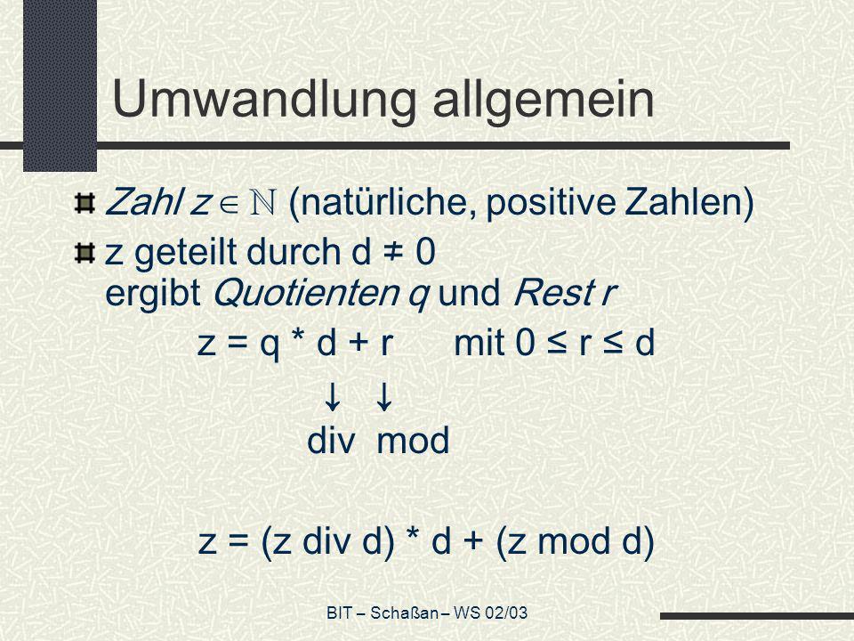 BIT – Schaßan – WS 02/03 Umwandlung allgemein Zahl z (natürliche, positive Zahlen) z geteilt durch d 0 ergibt Quotienten q und Rest r z = q * d + r mi