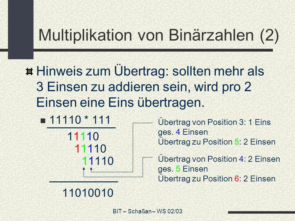 BIT – Schaßan – WS 02/03 Multiplikation von Binärzahlen (2) Hinweis zum Übertrag: sollten mehr als 3 Einsen zu addieren sein, wird pro 2 Einsen eine E