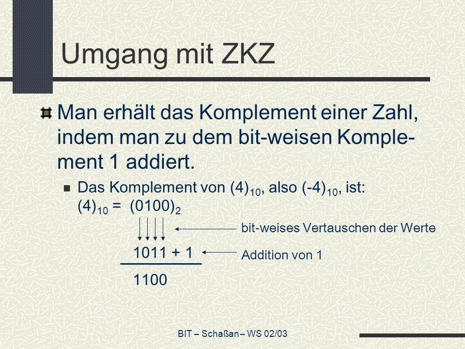 BIT – Schaßan – WS 02/03 Umgang mit ZKZ Man erhält das Komplement einer Zahl, indem man zu dem bit-weisen Komple- ment 1 addiert. Das Komplement von (