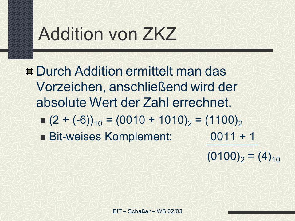 BIT – Schaßan – WS 02/03 Addition von ZKZ Durch Addition ermittelt man das Vorzeichen, anschließend wird der absolute Wert der Zahl errechnet. (2 + (-