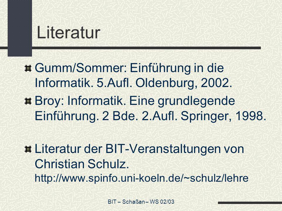 BIT – Schaßan – WS 02/03 Literatur Gumm/Sommer: Einführung in die Informatik. 5.Aufl. Oldenburg, 2002. Broy: Informatik. Eine grundlegende Einführung.