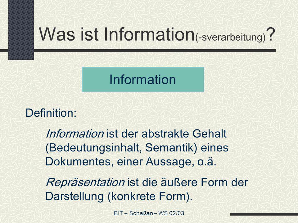 BIT – Schaßan – WS 02/03 Was ist Information (-sverarbeitung) ? Information Definition: Information ist der abstrakte Gehalt (Bedeutungsinhalt, Semant