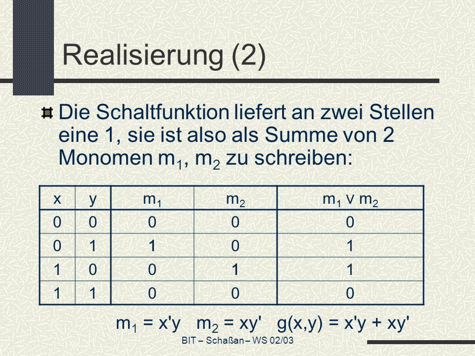 BIT – Schaßan – WS 02/03 Realisierung (2) Die Schaltfunktion liefert an zwei Stellen eine 1, sie ist also als Summe von 2 Monomen m 1, m 2 zu schreibe