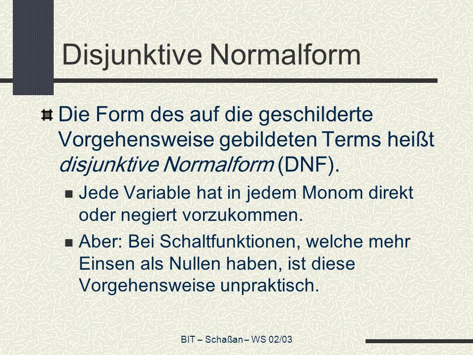 BIT – Schaßan – WS 02/03 Disjunktive Normalform Die Form des auf die geschilderte Vorgehensweise gebildeten Terms heißt disjunktive Normalform (DNF).