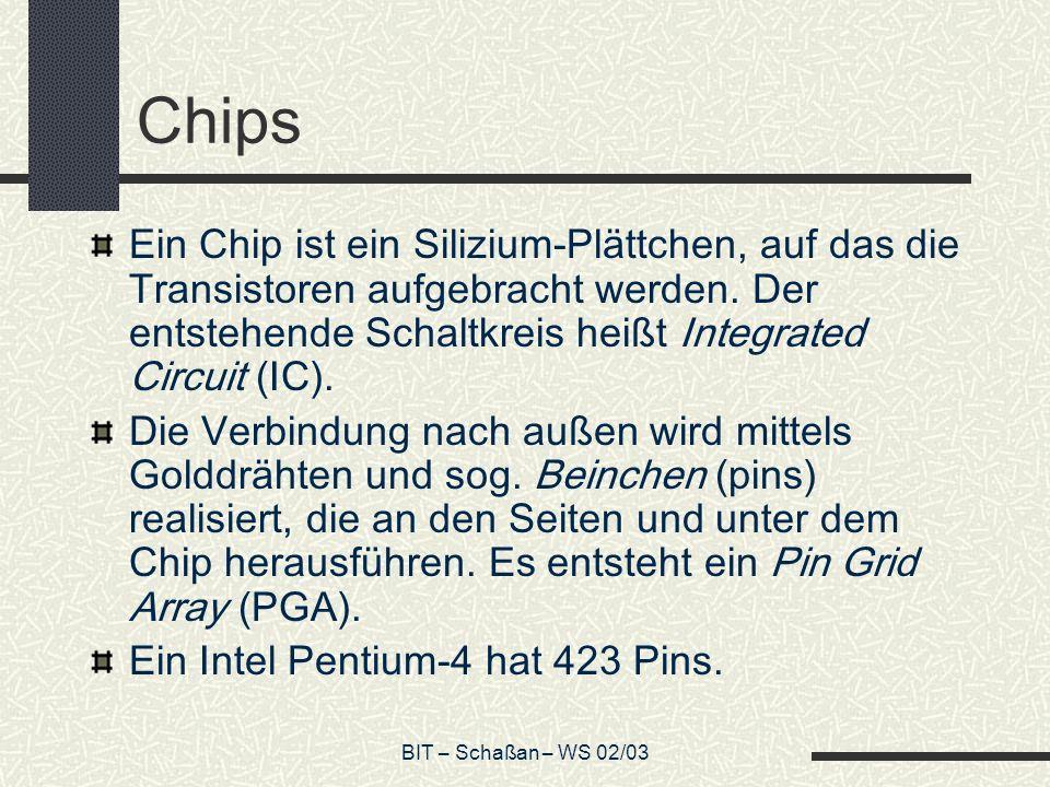 BIT – Schaßan – WS 02/03 Chips Ein Chip ist ein Silizium-Plättchen, auf das die Transistoren aufgebracht werden. Der entstehende Schaltkreis heißt Int