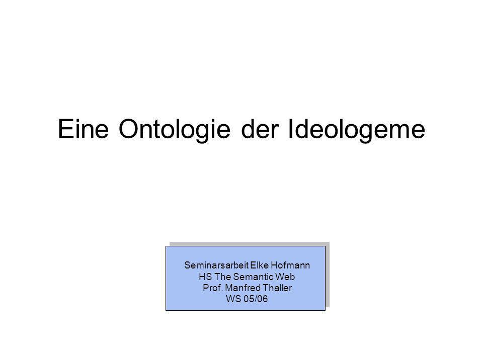 Ontologie der Ideologeme Ideologie: Allgemein: Weltanschauung, relativ geschlossenes System von Wertvorstellungen, Ideal Aber auch: Schlagwort zur Entwertung gegnerischer Behauptungen (Quelle: Holtmann, Dr.