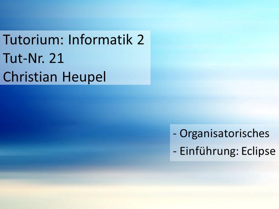 Tutorium: Informatik 2 Tut-Nr. 21 Christian Heupel - Organisatorisches - Einführung: Eclipse