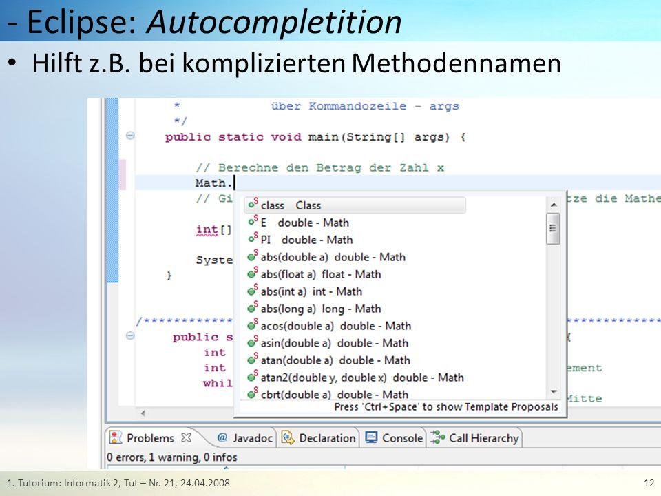 - Eclipse: Autocompletition Hilft z.B. bei komplizierten Methodennamen 121. Tutorium: Informatik 2, Tut – Nr. 21, 24.04.2008