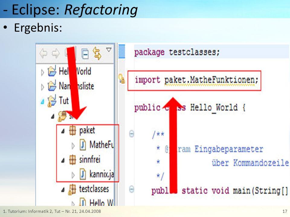 - Eclipse: Refactoring 171. Tutorium: Informatik 2, Tut – Nr. 21, 24.04.2008 Ergebnis: