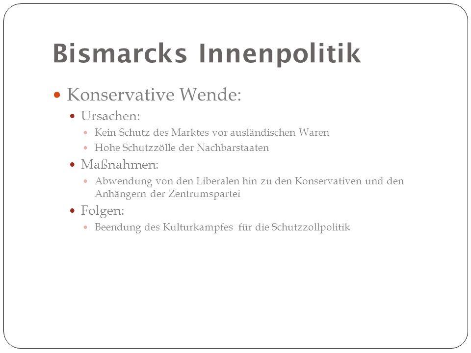 Bismarcks Innenpolitik Konservative Wende: Ursachen: Kein Schutz des Marktes vor ausländischen Waren Hohe Schutzzölle der Nachbarstaaten Maßnahmen: Ab