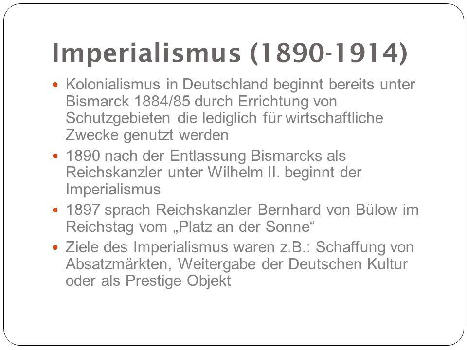 Imperialismus (1890-1914) Kolonialismus in Deutschland beginnt bereits unter Bismarck 1884/85 durch Errichtung von Schutzgebieten die lediglich für wi