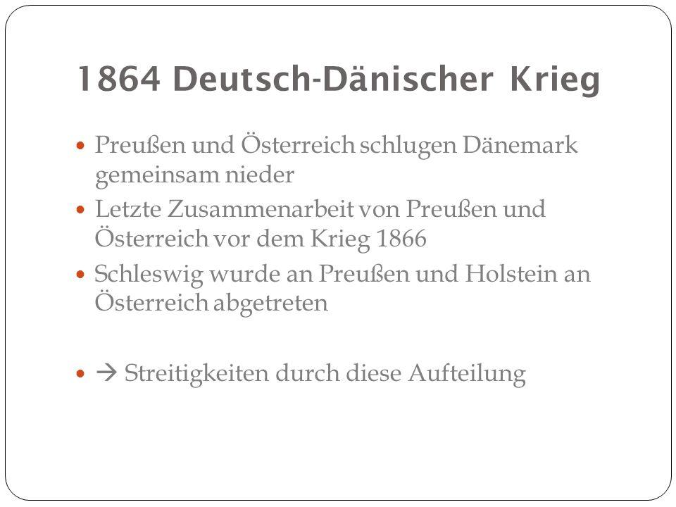 1864 Deutsch-Dänischer Krieg Preußen und Österreich schlugen Dänemark gemeinsam nieder Letzte Zusammenarbeit von Preußen und Österreich vor dem Krieg