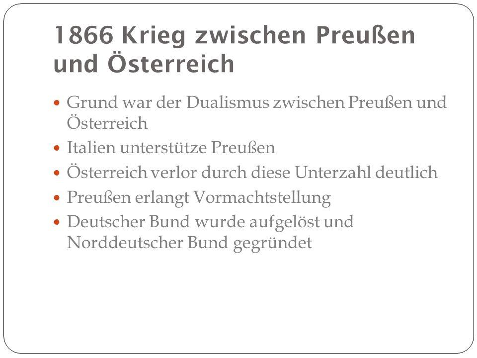 1866 Krieg zwischen Preußen und Österreich Grund war der Dualismus zwischen Preußen und Österreich Italien unterstütze Preußen Österreich verlor durch