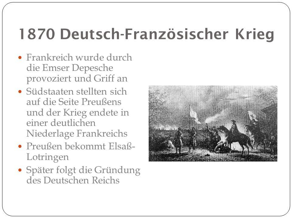 1870 Deutsch-Französischer Krieg Frankreich wurde durch die Emser Depesche provoziert und Griff an Südstaaten stellten sich auf die Seite Preußens und