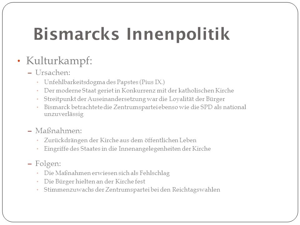 Bismarcks Innenpolitik Kulturkampf: – Ursachen: Unfehlbarkeitsdogma des Papstes (Pius IX.) Der moderne Staat geriet in Konkurrenz mit der katholischen