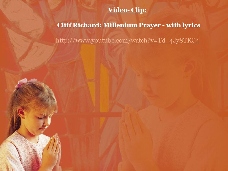 Video- Clip: Cliff Richard: Millenium Prayer - with lyrics http://www.youtube.com/watch?v=Td_4Jy8TKC4 http://www.youtube.com/watch?v=Td_4Jy8TKC4
