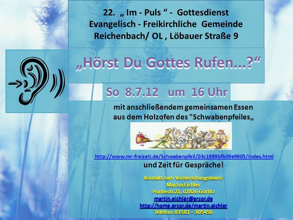 22. Im - Puls - Gottesdienst Evangelisch - Freikirchliche Gemeinde Reichenbach/ OL, Löbauer Straße 9 So 8.7.12 um 16 Uhr Hörst Du Gottes Rufen...? mit