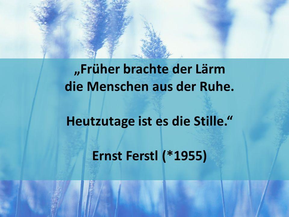 Früher brachte der Lärm die Menschen aus der Ruhe. Heutzutage ist es die Stille. Ernst Ferstl (*1955)