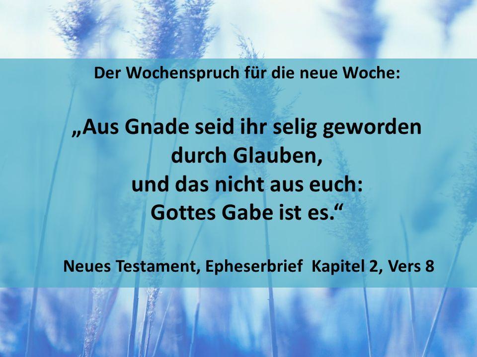 Der Wochenspruch für die neue Woche: Aus Gnade seid ihr selig geworden durch Glauben, und das nicht aus euch: Gottes Gabe ist es. Neues Testament, Eph