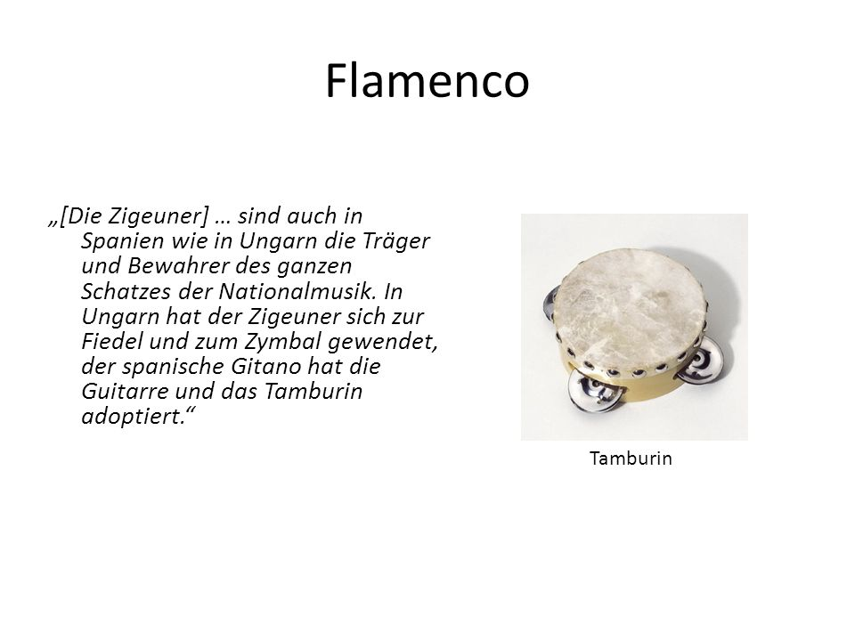 Flamenco [Die Zigeuner] … sind auch in Spanien wie in Ungarn die Träger und Bewahrer des ganzen Schatzes der Nationalmusik. In Ungarn hat der Zigeuner