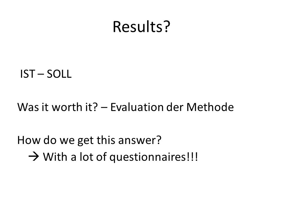 Results. IST – SOLL Was it worth it. – Evaluation der Methode How do we get this answer.