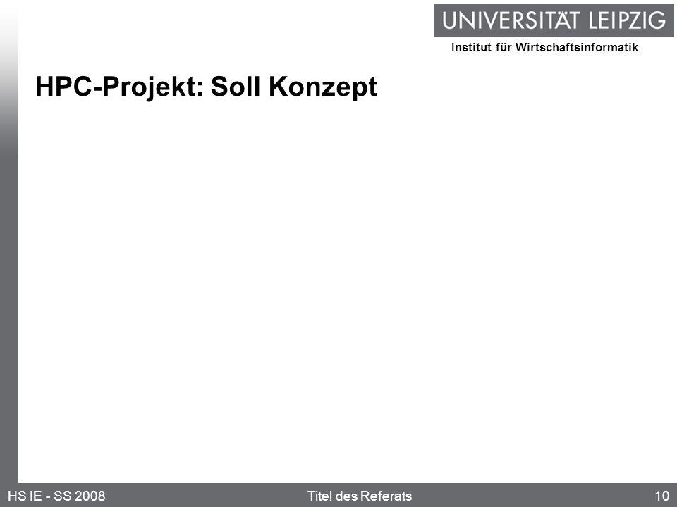 Institut für Wirtschaftsinformatik 10HS IE - SS 2008Titel des Referats HPC-Projekt: Soll Konzept
