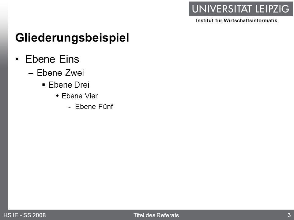 Institut für Wirtschaftsinformatik 3HS IE - SS 2008Titel des Referats Gliederungsbeispiel Ebene Eins –Ebene Zwei Ebene Drei Ebene Vier -Ebene Fünf