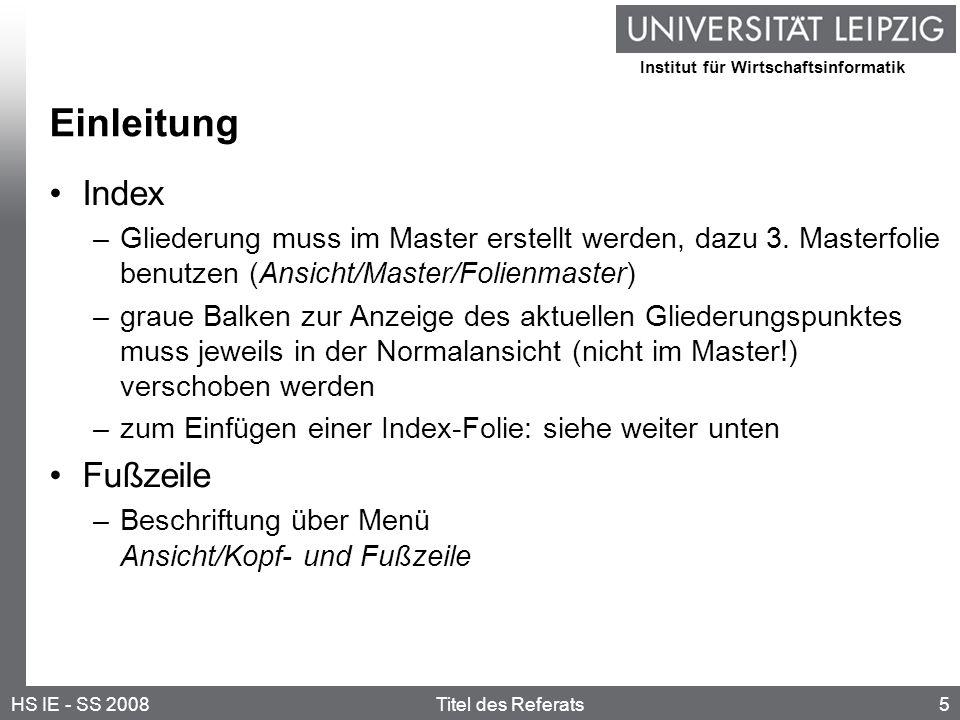 Institut für Wirtschaftsinformatik 5HS IE - SS 2008Titel des Referats Einleitung Index –Gliederung muss im Master erstellt werden, dazu 3.