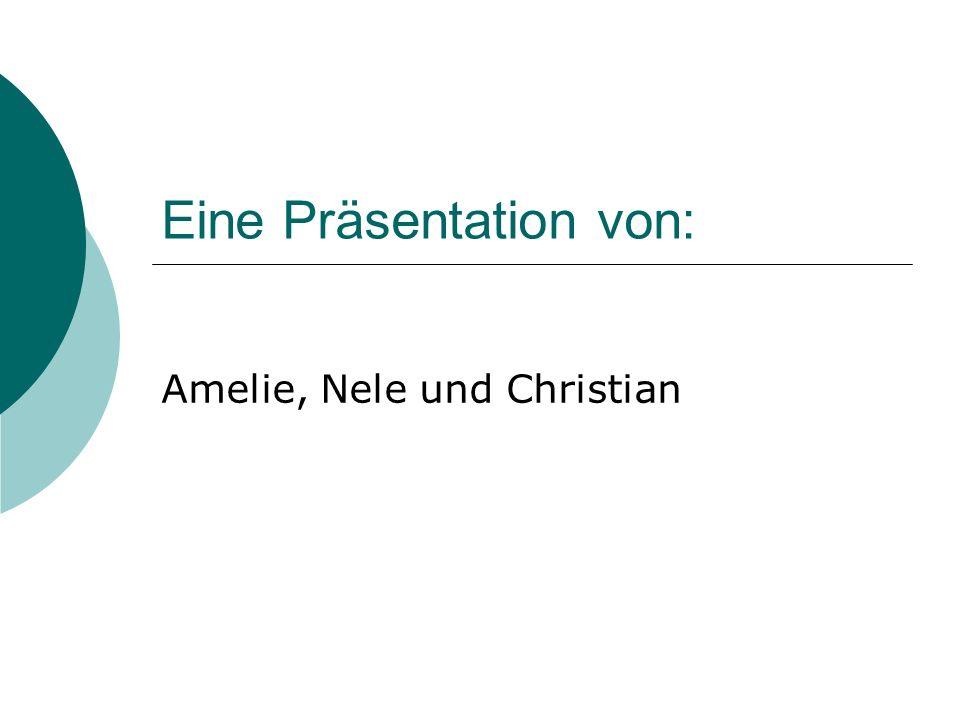 Eine Präsentation von: Amelie, Nele und Christian