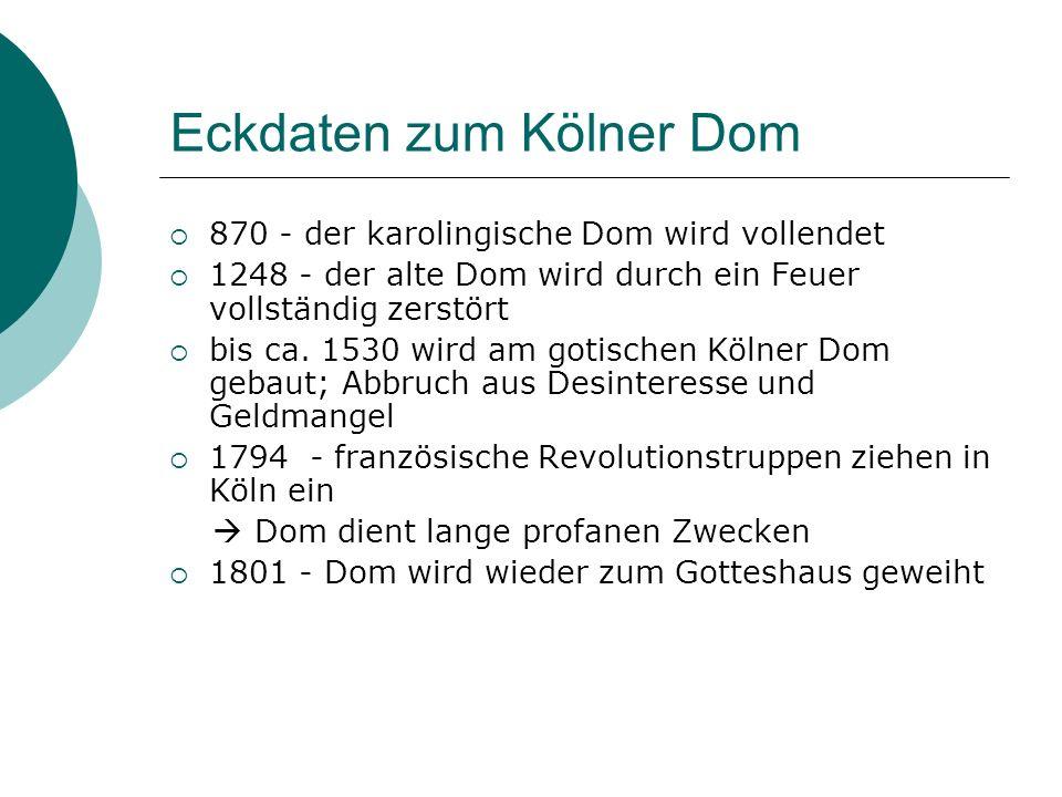 Eckdaten zum Kölner Dom 870 - der karolingische Dom wird vollendet 1248 - der alte Dom wird durch ein Feuer vollständig zerstört bis ca. 1530 wird am
