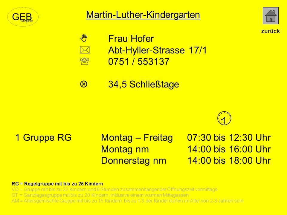 Frau Hofer Abt-Hyller-Strasse 17/1 0751 / 553137 34,5 Schließtage 1 Gruppe RGMontag – Freitag07:30 bis 12:30 Uhr Montag nm14:00 bis 16:00 Uhr Donnerst