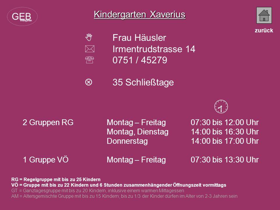 Kindergarten Xaverius Frau Häusler Irmentrudstrasse 14 0751 / 45279 35 Schließtage RG = Regelgruppe mit bis zu 25 Kindern VÖ = Gruppe mit bis zu 22 Ki